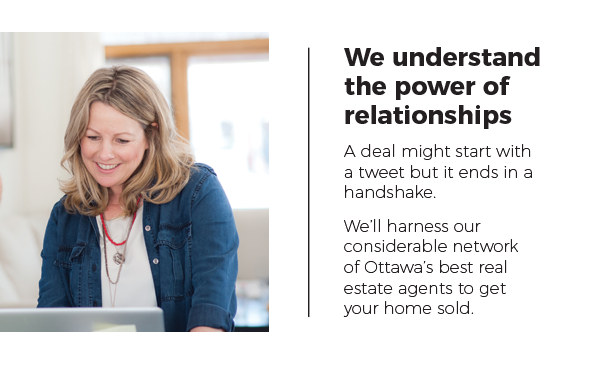 We understand the power of relationships. A deal might start with a tweet but it ends in a handshake. We'll harness our considerable network of Ottawa's best real estate agents to get your home sold.
