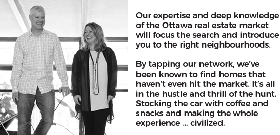 Our expertise and deep knowledge of the Ottawa real estate market will focus the search and introduce you to the right neighbourhoods. By tapping our network, we've been known to find homes that haven't even hit the market. It's all in the hustle and thrill of the hunt. Stocking the car with coffee and snacks and making the whole experience ... civilized.